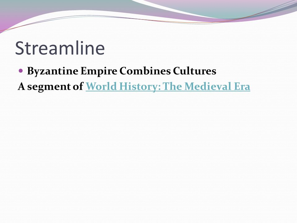 Streamline Byzantine Empire Combines Cultures A segment of World History: The Medieval EraWorld History: The Medieval Era