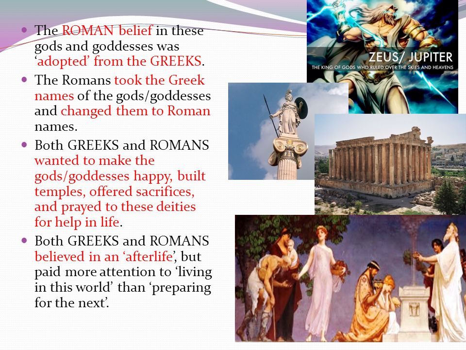 The ROMAN belief in these gods and goddesses was 'adopted' from the GREEKS.