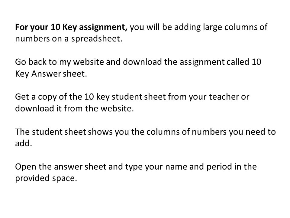For your 10 Key assignment, you will be adding large columns of numbers on a spreadsheet.