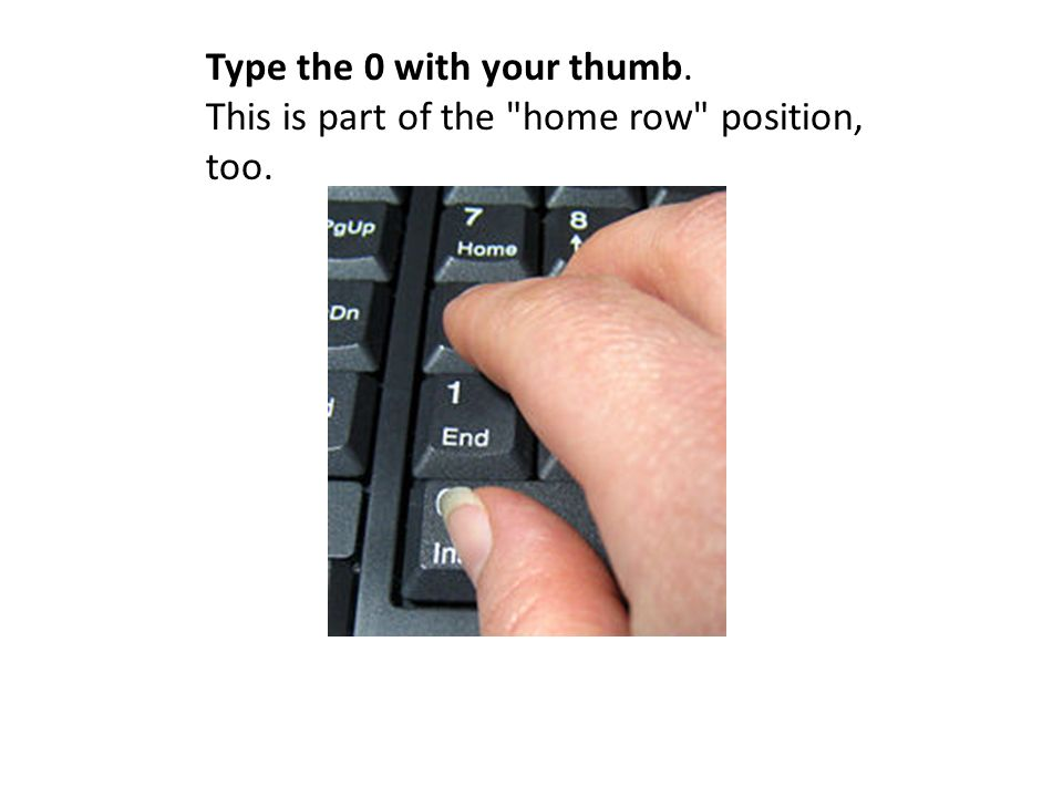 Type the 0 with your thumb. This is part of the home row position, too.