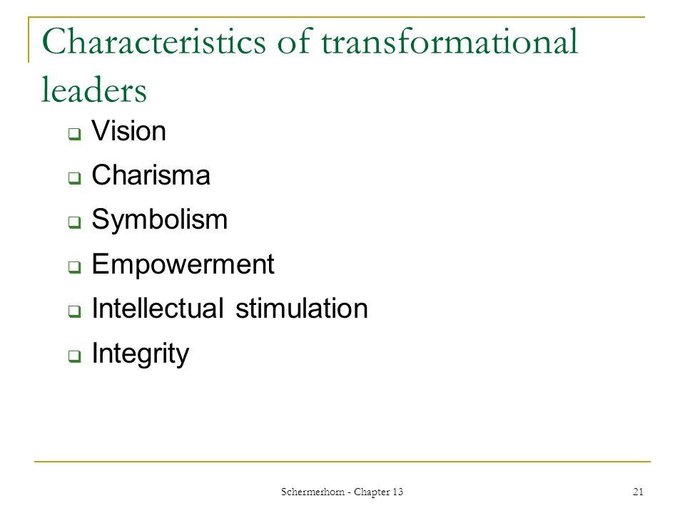 Schermerhorn - Chapter 13 21 Characteristics of transformational leaders  Vision  Charisma  Symbolism  Empowerment  Intellectual stimulation  Integrity