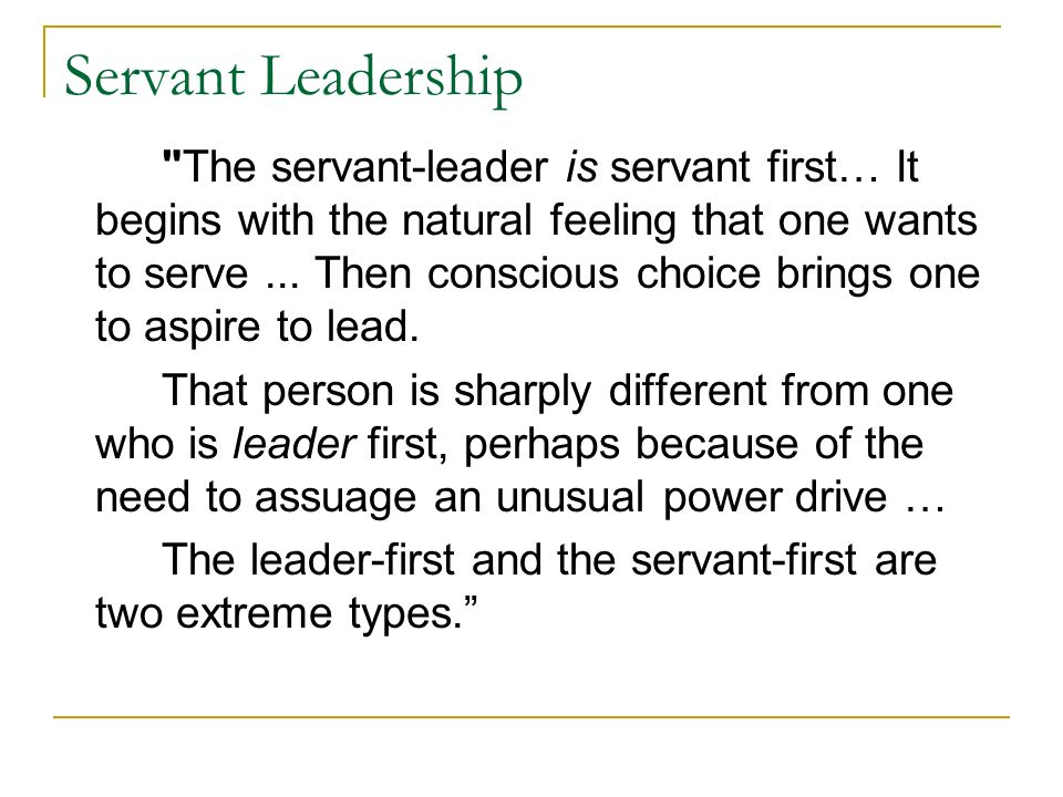 Servant Leadership The servant-leader is servant first… It begins with the natural feeling that one wants to serve...