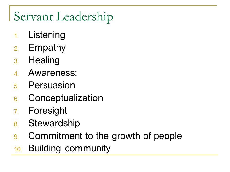 Servant Leadership 1. Listening 2. Empathy 3. Healing 4.