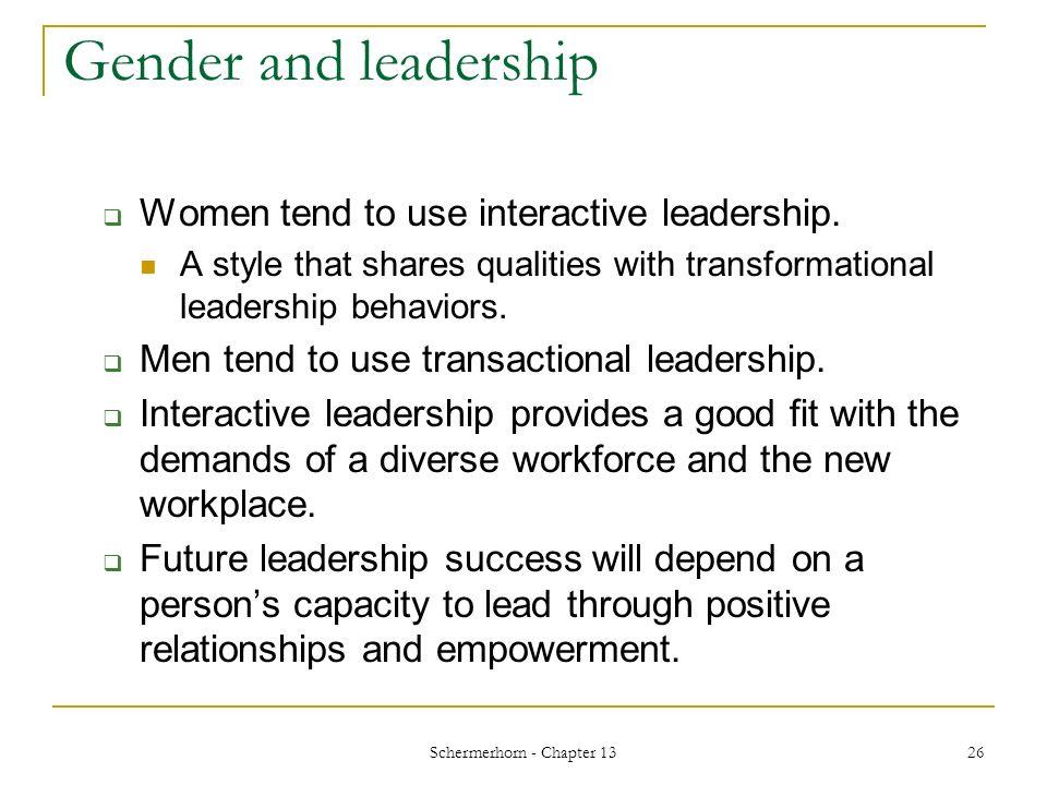 Schermerhorn - Chapter 13 26 Gender and leadership  Women tend to use interactive leadership.