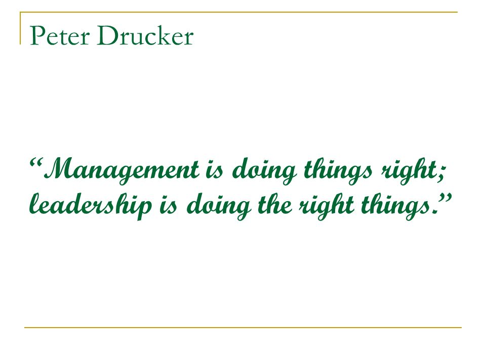 Peter Drucker Management is doing things right; leadership is doing the right things.