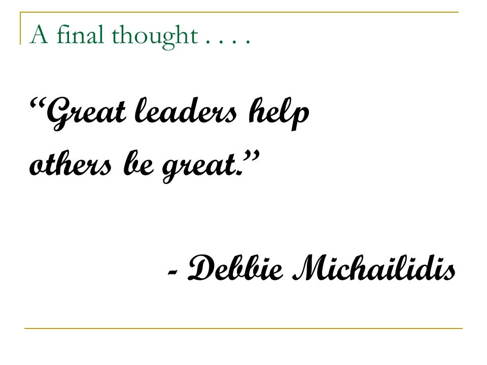 A final thought.... Great leaders help others be great. - Debbie Michailidis