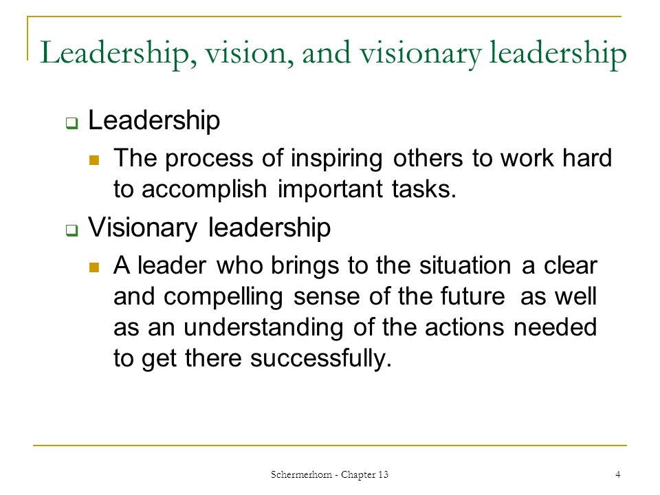 Schermerhorn - Chapter 13 4 Leadership, vision, and visionary leadership  Leadership The process of inspiring others to work hard to accomplish important tasks.