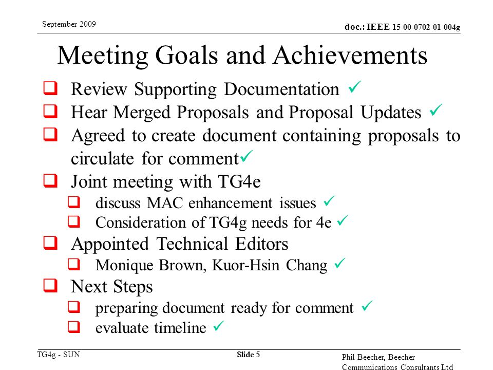 doc.: IEEE g TG4g - SUN September 2009 Phil Beecher, Beecher Communications Consultants Ltd Slide 5 Meeting Goals and Achievements  Review Supporting Documentation  Hear Merged Proposals and Proposal Updates  Agreed to create document containing proposals to circulate for comment  Joint meeting with TG4e  discuss MAC enhancement issues  Consideration of TG4g needs for 4e  Appointed Technical Editors  Monique Brown, Kuor-Hsin Chang  Next Steps  preparing document ready for comment  evaluate timeline