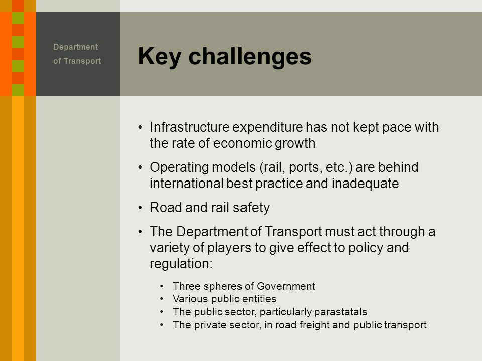 Key challenges Department of Transport Infrastructure expenditure has not kept pace with the rate of economic growth Operating models (rail, ports, etc.) are behind international best practice and inadequate Road and rail safety The Department of Transport must act through a variety of players to give effect to policy and regulation: Three spheres of Government Various public entities The public sector, particularly parastatals The private sector, in road freight and public transport