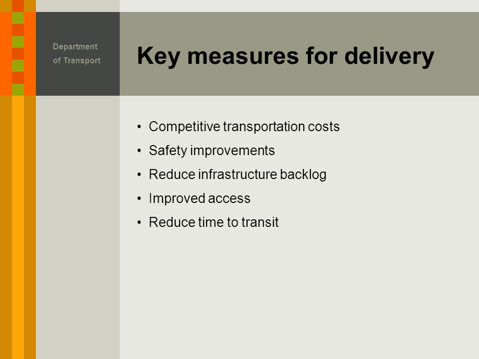 Key measures for delivery Department of Transport Competitive transportation costs Safety improvements Reduce infrastructure backlog Improved access Reduce time to transit