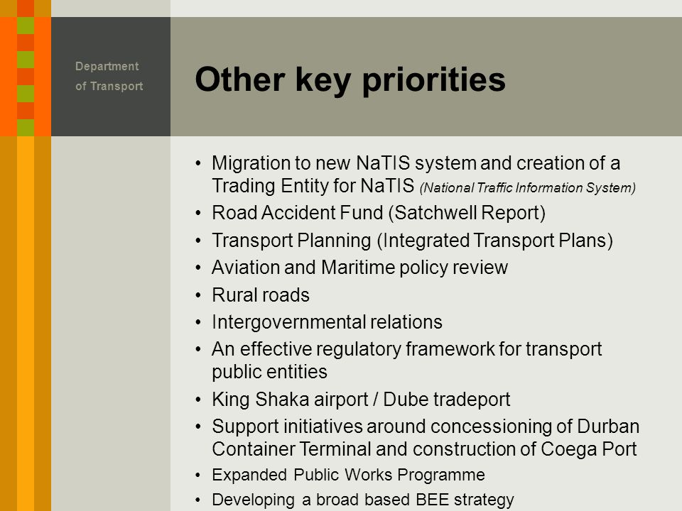 Migration to new NaTIS system and creation of a Trading Entity for NaTIS (National Traffic Information System) Road Accident Fund (Satchwell Report) Transport Planning (Integrated Transport Plans) Aviation and Maritime policy review Rural roads Intergovernmental relations An effective regulatory framework for transport public entities King Shaka airport / Dube tradeport Support initiatives around concessioning of Durban Container Terminal and construction of Coega Port Expanded Public Works Programme Developing a broad based BEE strategy Other key priorities Department of Transport