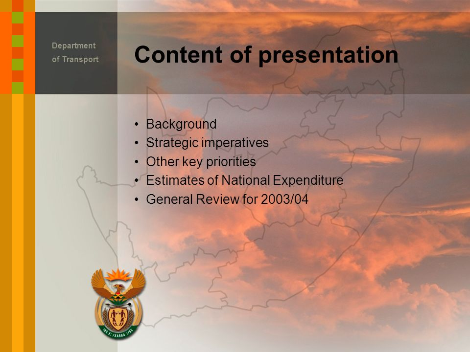 Background Strategic imperatives Other key priorities Estimates of National Expenditure General Review for 2003/04 Content of presentation Department of Transport