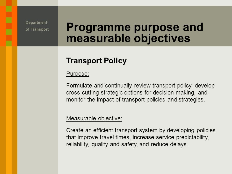 Transport Policy Programme purpose and measurable objectives Department of Transport Purpose: Formulate and continually review transport policy, develop cross-cutting strategic options for decision-making, and monitor the impact of transport policies and strategies.
