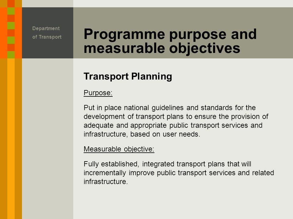 Transport Planning Programme purpose and measurable objectives Department of Transport Purpose: Put in place national guidelines and standards for the development of transport plans to ensure the provision of adequate and appropriate public transport services and infrastructure, based on user needs.