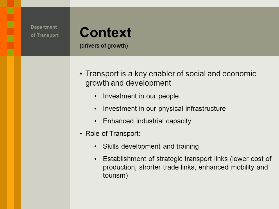 Context (drivers of growth) Transport is a key enabler of social and economic growth and development Investment in our people Investment in our physical infrastructure Enhanced industrial capacity Role of Transport: Skills development and training Establishment of strategic transport links (lower cost of production, shorter trade links, enhanced mobility and tourism)