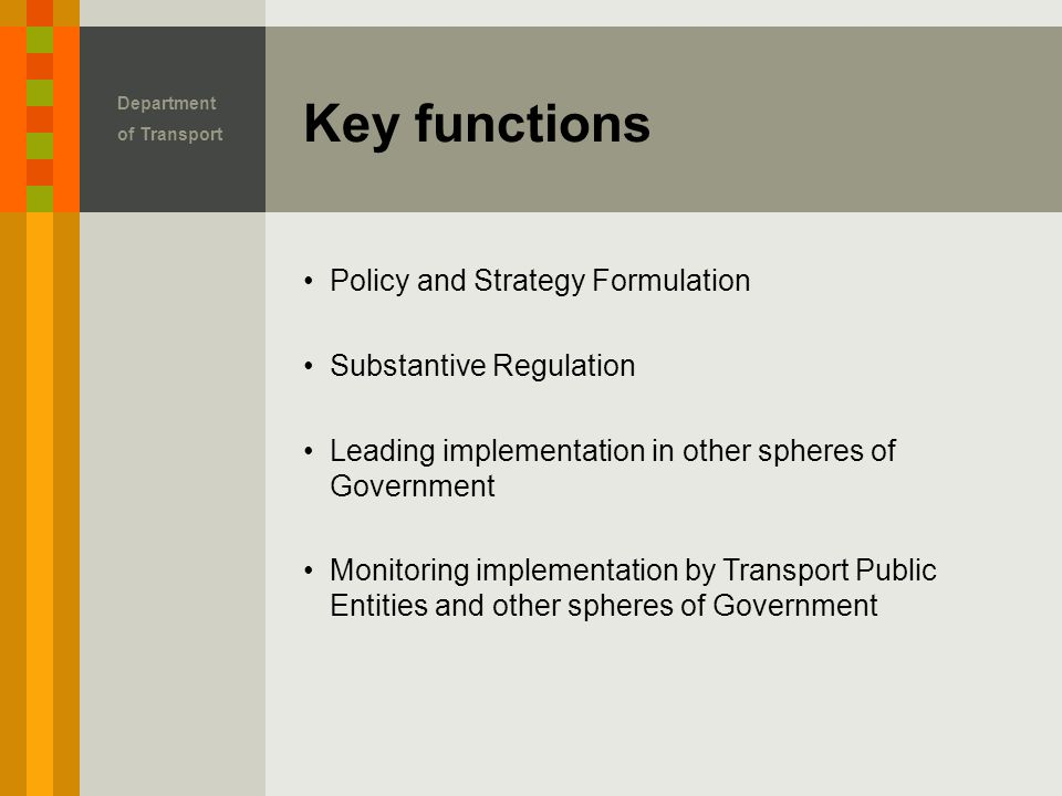 Key functions Department of Transport Policy and Strategy Formulation Substantive Regulation Leading implementation in other spheres of Government Monitoring implementation by Transport Public Entities and other spheres of Government