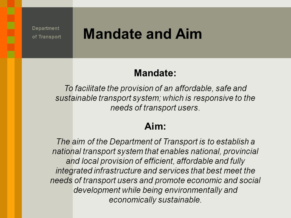 Mandate and Aim Department of Transport Mandate: To facilitate the provision of an affordable, safe and sustainable transport system; which is responsive to the needs of transport users.