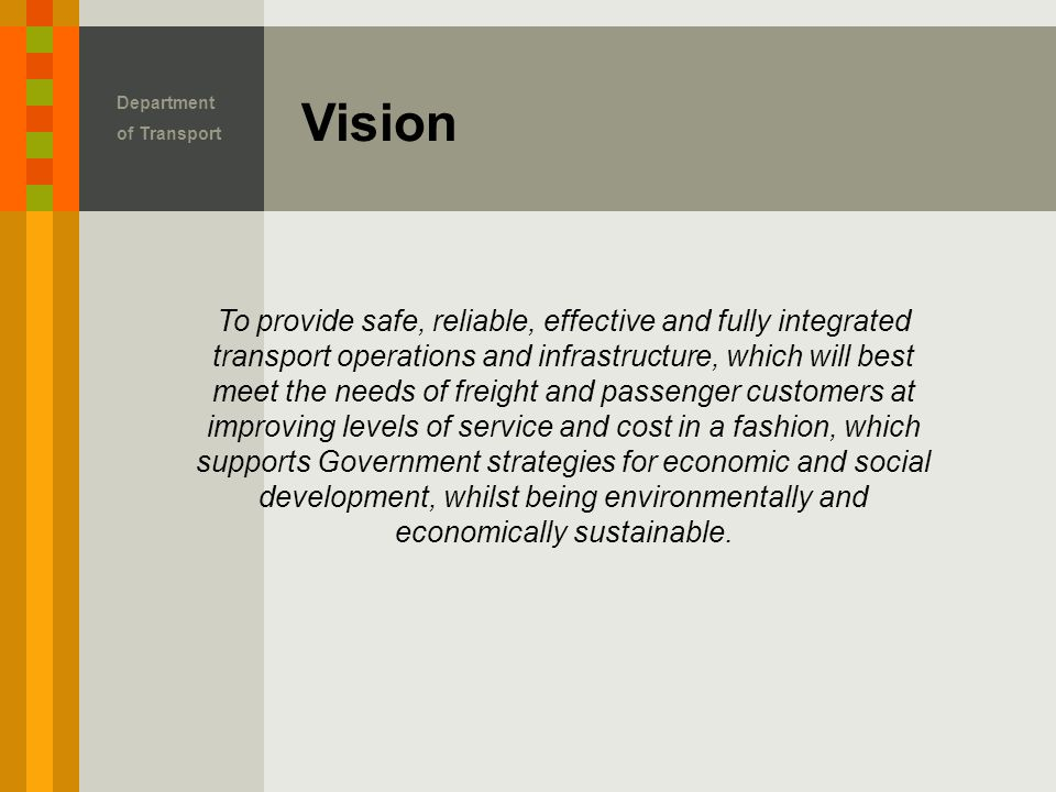 Vision Department of Transport To provide safe, reliable, effective and fully integrated transport operations and infrastructure, which will best meet the needs of freight and passenger customers at improving levels of service and cost in a fashion, which supports Government strategies for economic and social development, whilst being environmentally and economically sustainable.