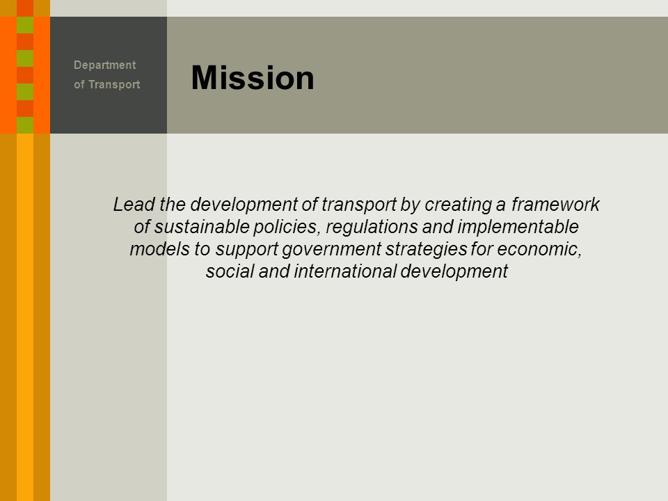 Mission Department of Transport Lead the development of transport by creating a framework of sustainable policies, regulations and implementable models to support government strategies for economic, social and international development