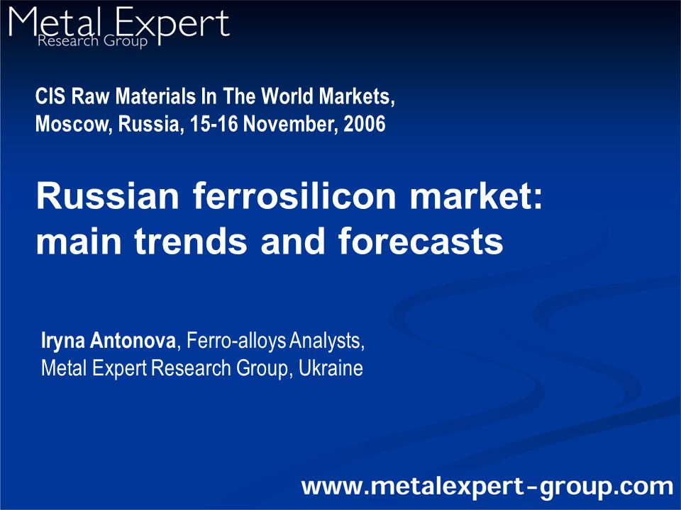 Russian ferrosilicon market: main trends and forecasts CIS Raw Materials In The World Markets, Moscow, Russia, November, 2006 Iryna Antonova, Ferro-alloys Analysts, Metal Expert Research Group, Ukraine