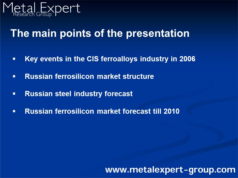 The main points of the presentation  Key events in the CIS ferroalloys industry in 2006  Russian ferrosilicon market structure  Russian steel industry forecast  Russian ferrosilicon market forecast till 2010