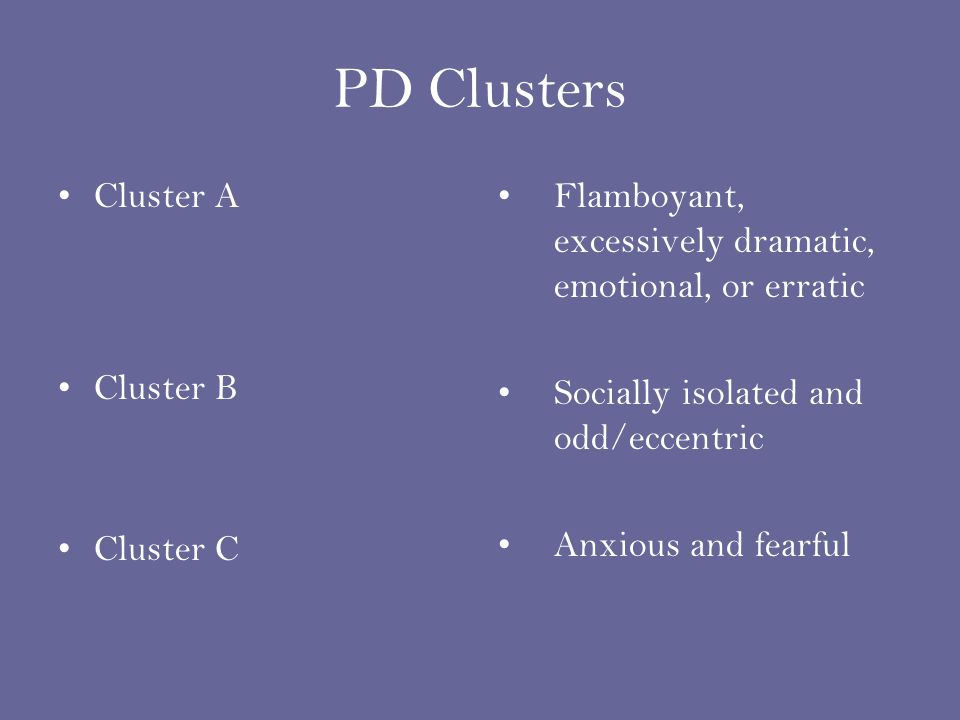 3 PD Clusters Cluster A Cluster B Cluster C Flamboyant, Excessively  Dramatic, Emotional, Or Erratic Socially Isolated And Odd/eccentric Anxious  And Fearful