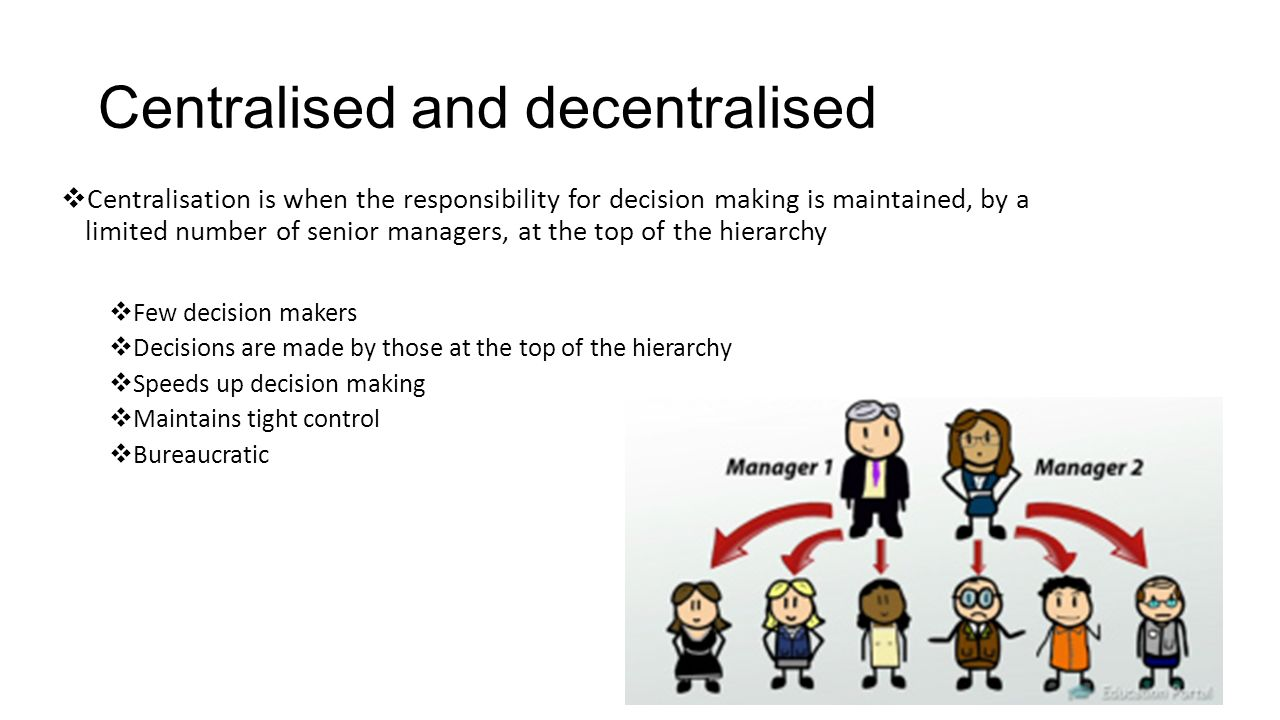 Centralised and decentralised  Centralisation is when the responsibility for decision making is maintained, by a limited number of senior managers, a