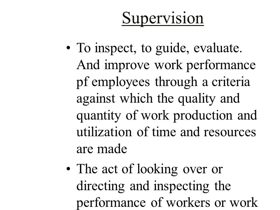 Supervision To inspect, to guide, evaluate. And improve work performance pf employees through a criteria against which the quality and quantity of wor