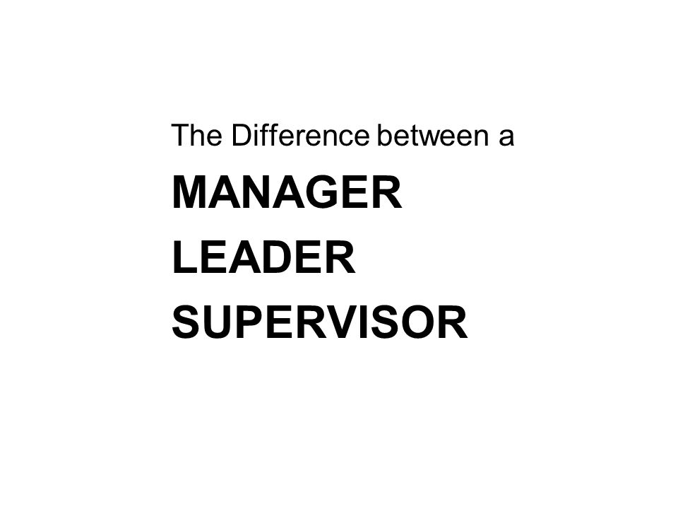 The Difference between a MANAGER LEADER SUPERVISOR
