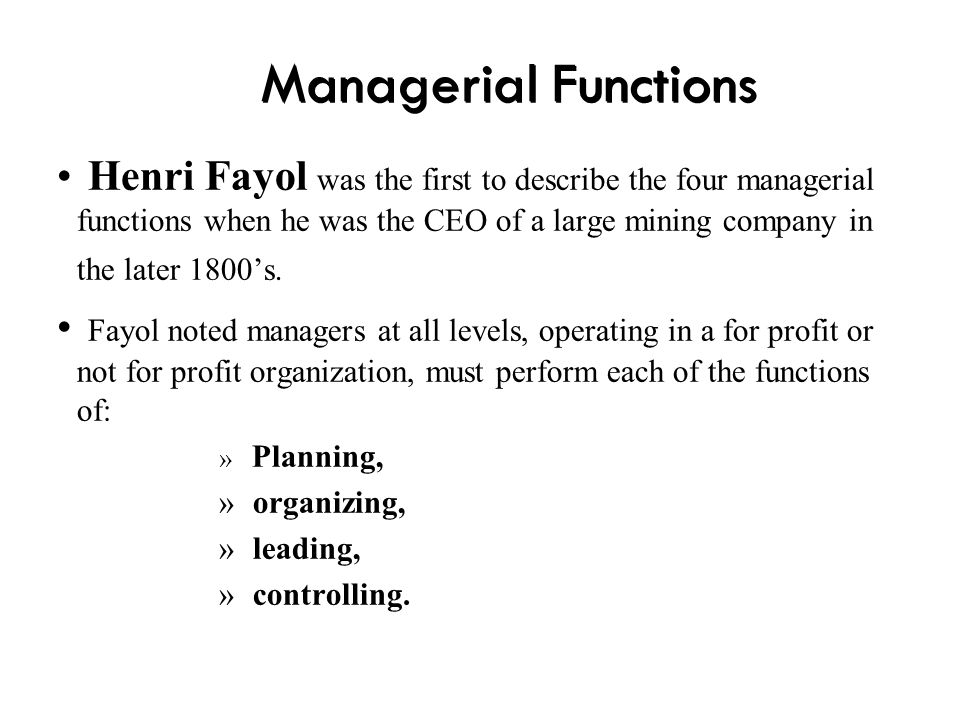 Managerial Functions Henri Fayol was the first to describe the four managerial functions when he was the CEO of a large mining company in the later 18