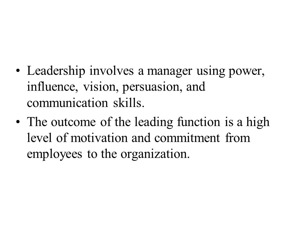 Leadership involves a manager using power, influence, vision, persuasion, and communication skills. The outcome of the leading function is a high leve