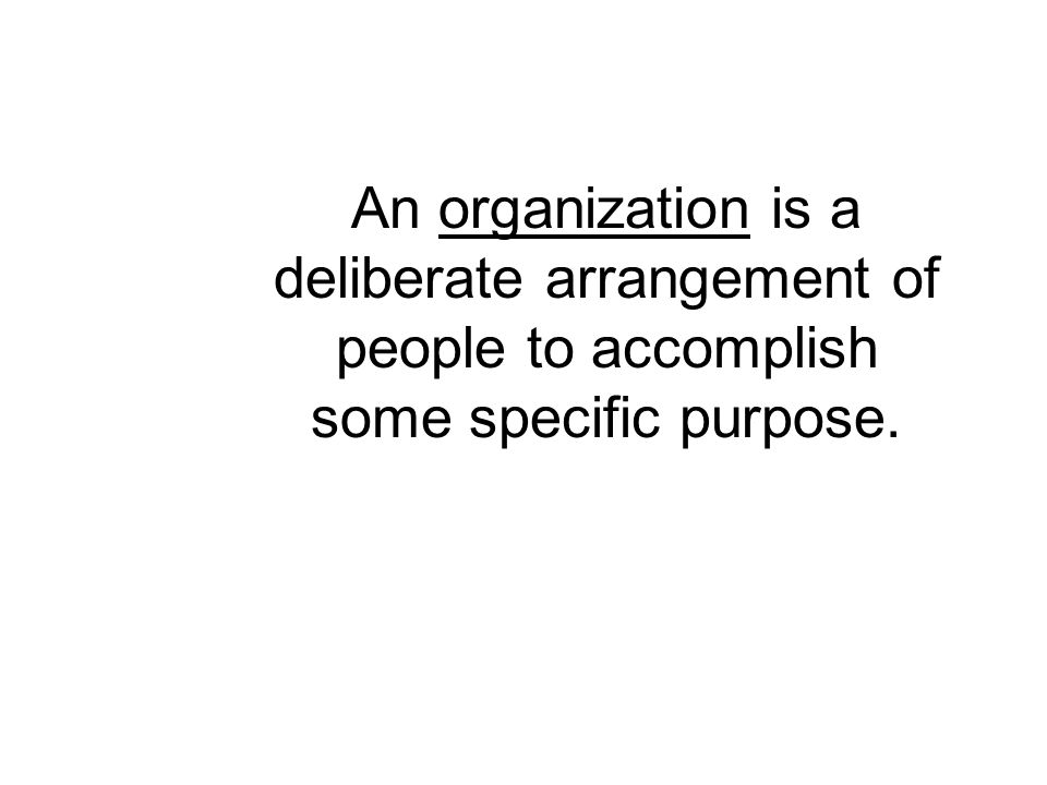 An organization is a deliberate arrangement of people to accomplish some specific purpose.