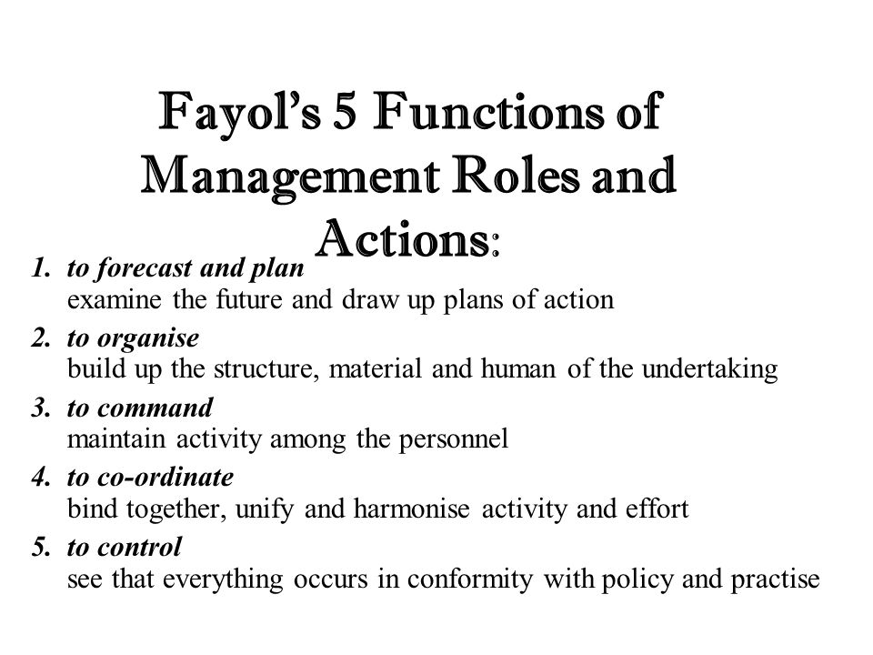 Fayol's 5 Functions of Management Roles and Actions: 1.to forecast and plan examine the future and draw up plans of action 2.to organise build up the