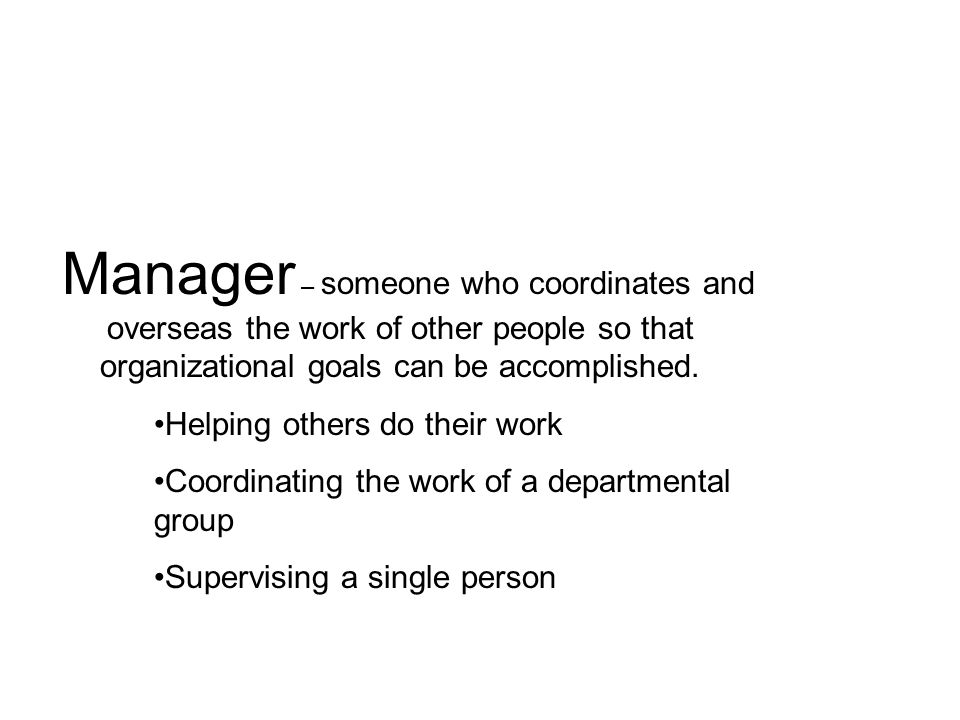 Manager – someone who coordinates and overseas the work of other people so that organizational goals can be accomplished. Helping others do their work