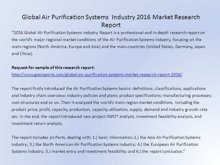 2016 Global Air Purification Systems Industry Report is a professional and in-depth research report on the world's major regional market conditions of the Air Purification Systems industry, focusing on the main regions (North America, Europe and Asia) and the main countries (United States, Germany, Japan and China).
