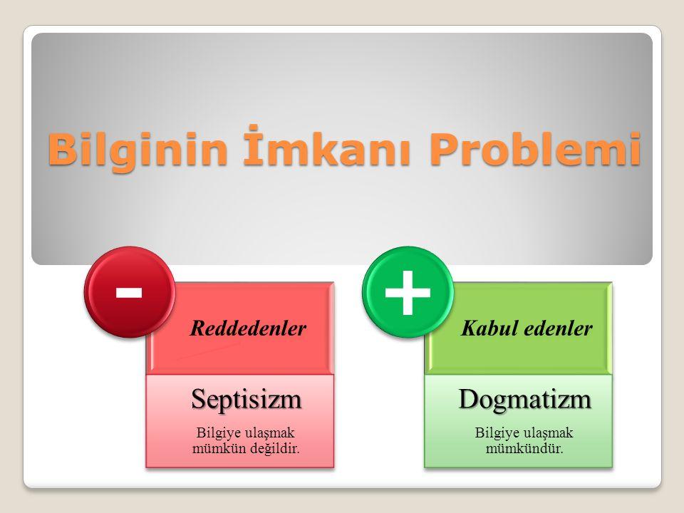 Bilginin İmkanı Problemi Reddedenler Septisizm Bilgiye ulaşmak mümkün değildir.