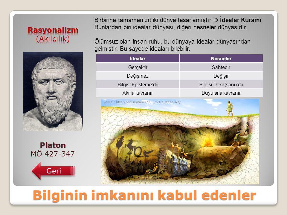 Bilginin imkanını kabul edenler Platon MÖ 427-347 Geri Birbirine tamamen zıt iki dünya tasarlamıştır  İdealar Kuramı Bunlardan biri idealar dünyası, diğeri nesneler dünyasıdır.