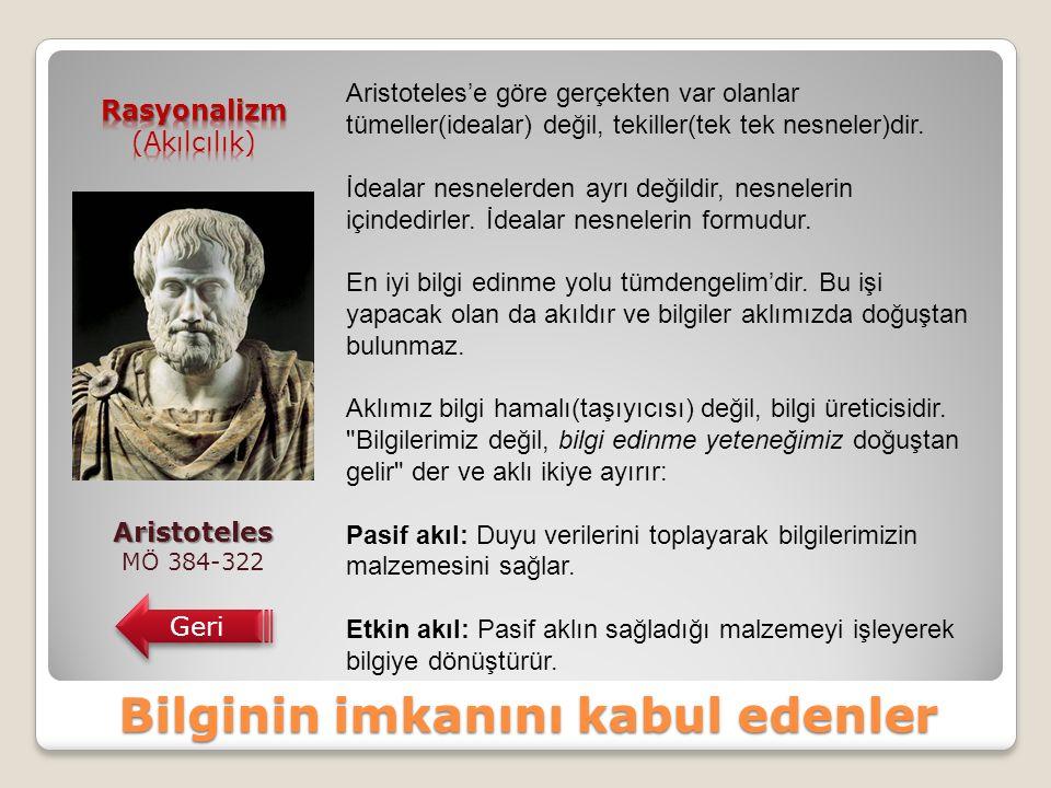Bilginin imkanını kabul edenler Aristoteles MÖ 384-322 Geri Aristoteles'e göre gerçekten var olanlar tümeller(idealar) değil, tekiller(tek tek nesneler)dir.