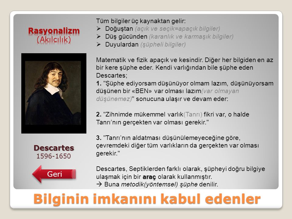 Bilginin imkanını kabul edenler Descartes 1596-1650 Geri Tüm bilgiler üç kaynaktan gelir:  Doğuştan (açık ve seçik=apaçık bilgiler)  Düş gücünden (karanlık ve karmaşık bilgiler)  Duyulardan (şüpheli bilgiler) Matematik ve fizik apaçık ve kesindir.