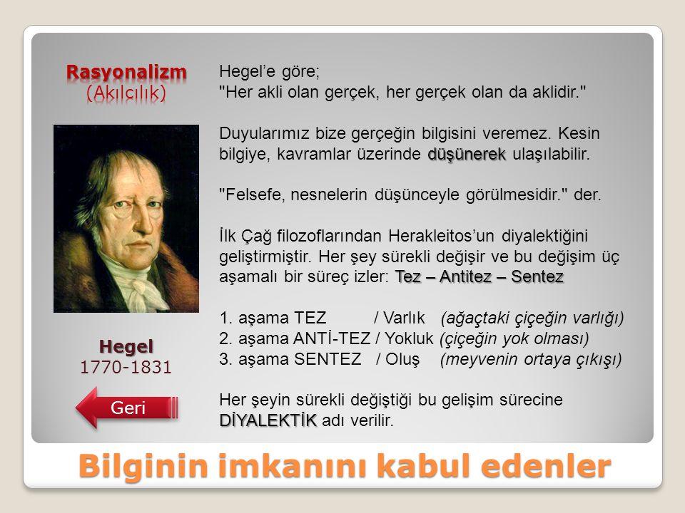 Bilginin imkanını kabul edenler Hegel 1770-1831 Geri Hegel'e göre; Her akli olan gerçek, her gerçek olan da aklidir. düşünerek Duyularımız bize gerçeğin bilgisini veremez.
