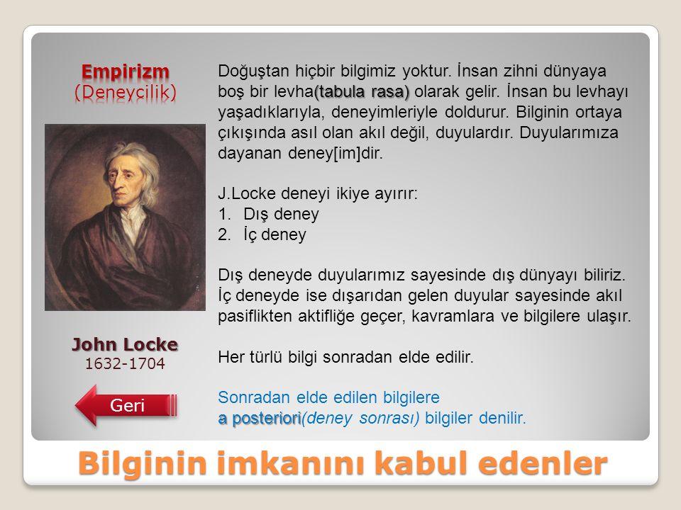 Bilginin imkanını kabul edenler John Locke 1632-1704 Geri (tabula rasa) Doğuştan hiçbir bilgimiz yoktur.