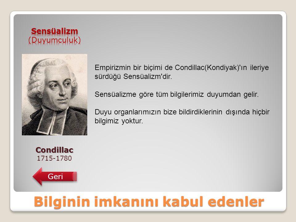 Bilginin imkanını kabul edenler Condillac 1715-1780 Geri Empirizmin bir biçimi de Condillac(Kondiyak) ın ileriye sürdüğü Sensüalizm dir.