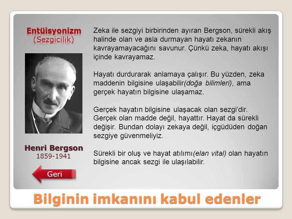 Bilginin imkanını kabul edenler Henri Bergson 1859-1941 Geri Zeka ile sezgiyi birbirinden ayıran Bergson, sürekli akış halinde olan ve asla durmayan hayatı zekanın kavrayamayacağını savunur.