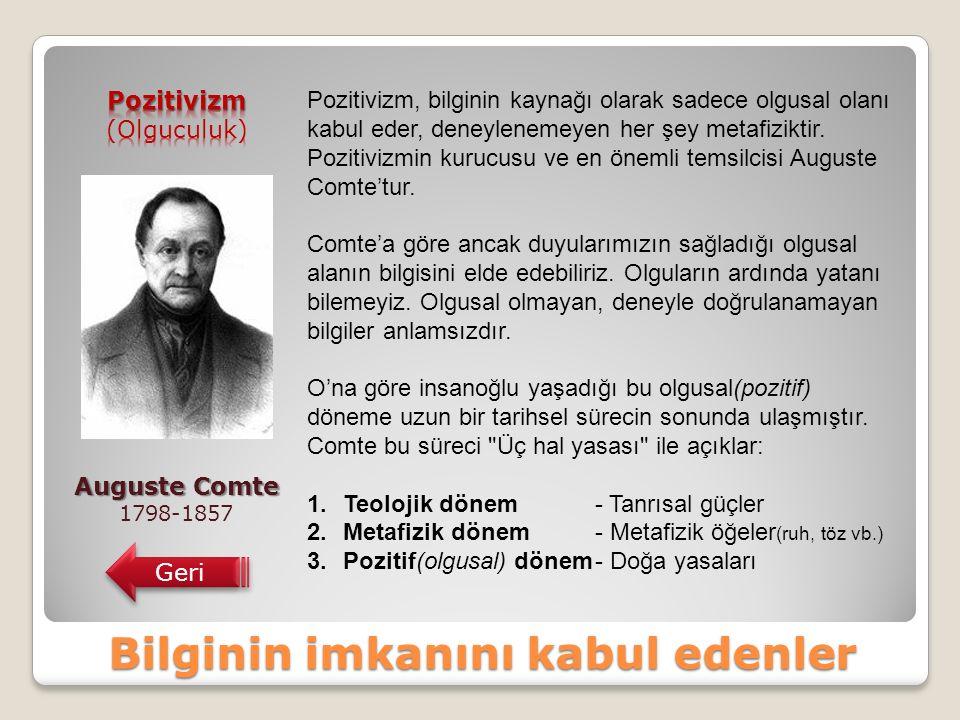 Bilginin imkanını kabul edenler Auguste Comte 1798-1857 Geri Pozitivizm, bilginin kaynağı olarak sadece olgusal olanı kabul eder, deneylenemeyen her şey metafiziktir.