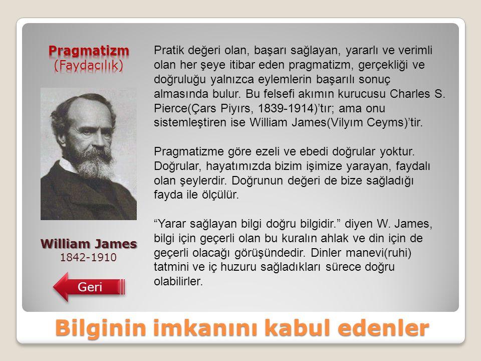 Bilginin imkanını kabul edenler William James 1842-1910 Geri Pratik değeri olan, başarı sağlayan, yararlı ve verimli olan her şeye itibar eden pragmatizm, gerçekliği ve doğruluğu yalnızca eylemlerin başarılı sonuç almasında bulur.