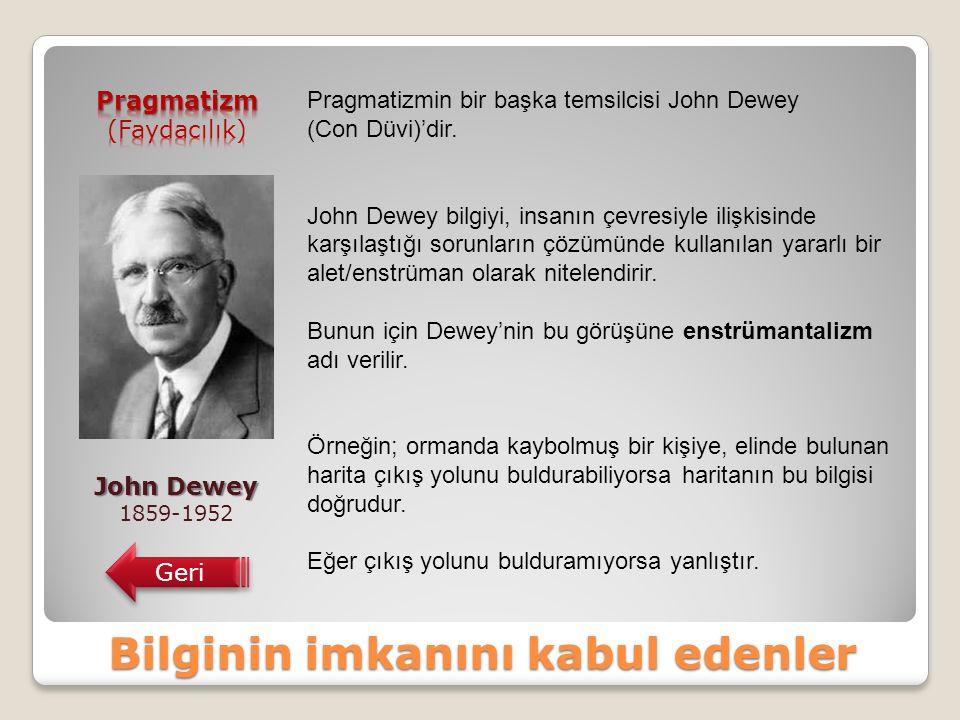 Bilginin imkanını kabul edenler John Dewey 1859-1952 Geri Pragmatizmin bir başka temsilcisi John Dewey (Con Düvi)'dir.