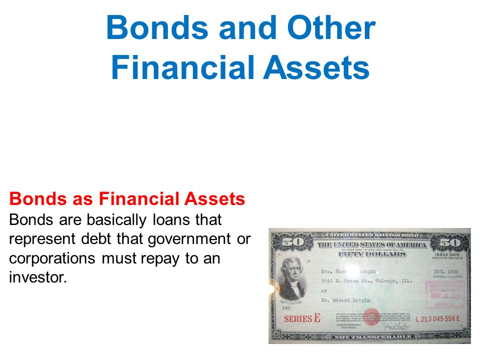 Bonds as Financial Assets Bonds are basically loans that represent debt that government or corporations must repay to an investor.