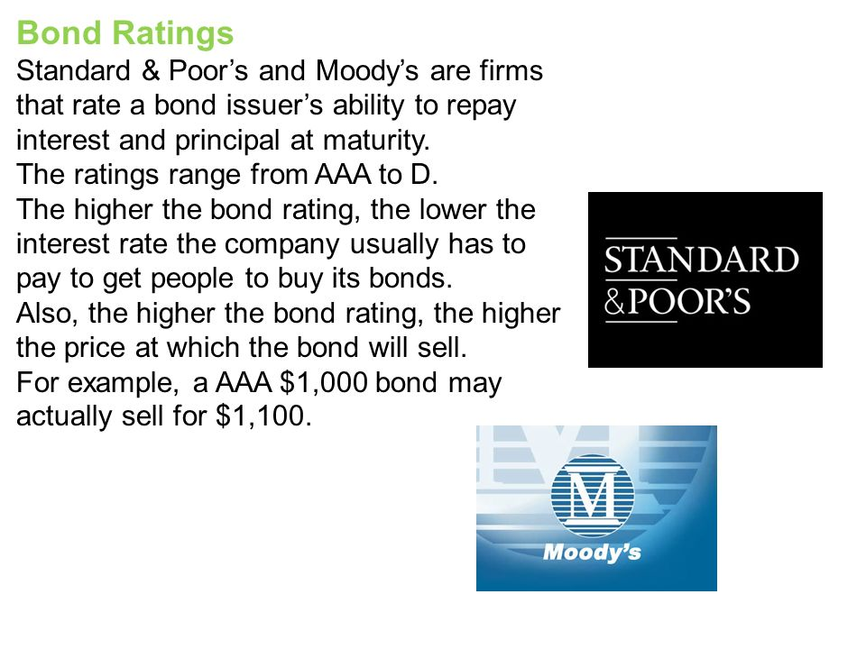 Bond Ratings Standard & Poor's and Moody's are firms that rate a bond issuer's ability to repay interest and principal at maturity.