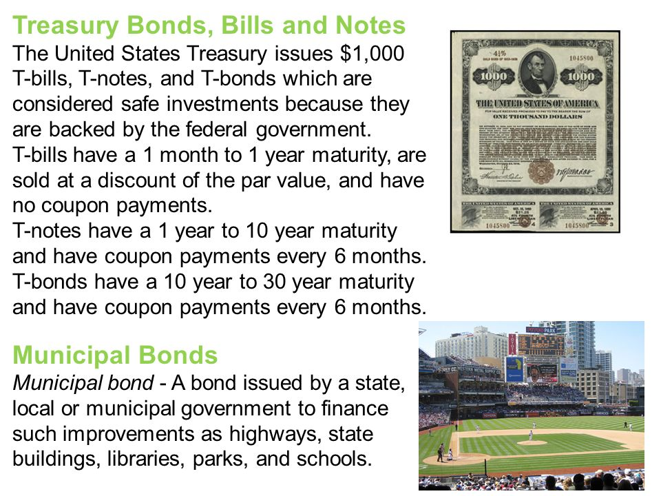 Treasury Bonds, Bills and Notes The United States Treasury issues $1,000 T-bills, T-notes, and T-bonds which are considered safe investments because they are backed by the federal government.