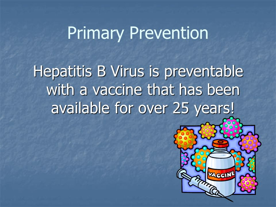 Primary Prevention Hepatitis B Virus is preventable with a vaccine that has been available for over 25 years!